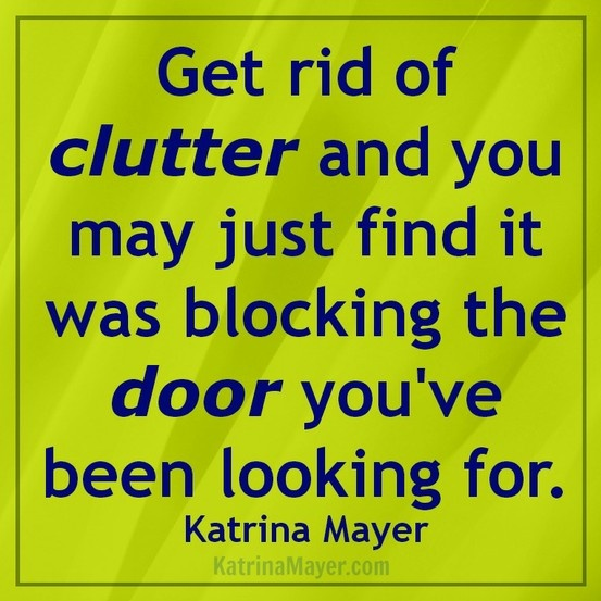 Get rid of clutter and you may just find it was blocking the door you've been looking for.